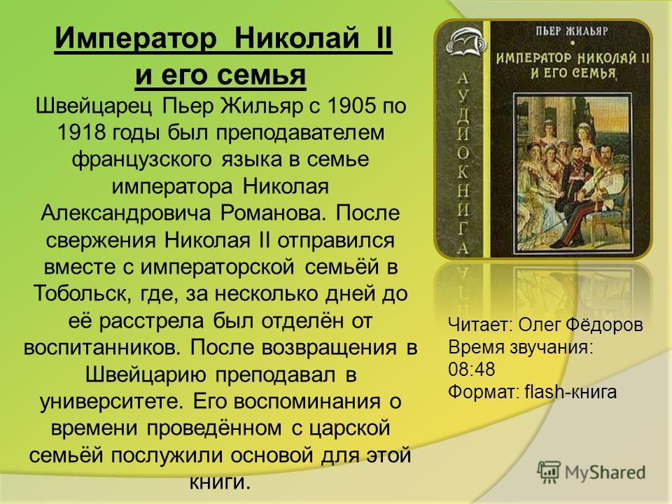 Император Николай II и его семья Швейцарец Пьер Жильяр с 1905 по 1918 годы был преподавателем французского языка в семье императора Николая Александровича Романова. После свержения Николая II отправился вместе с императорской семьёй в Тобольск, где,