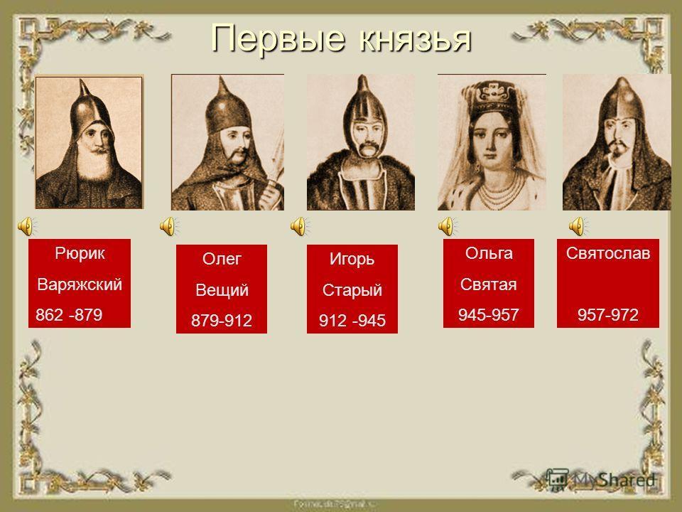 Первые князья Рюрик Варяжский 862 -879 Олег Вещий 879-912 Игорь Старый 912 -945 Ольга Святая 945-957 Святослав 957-972