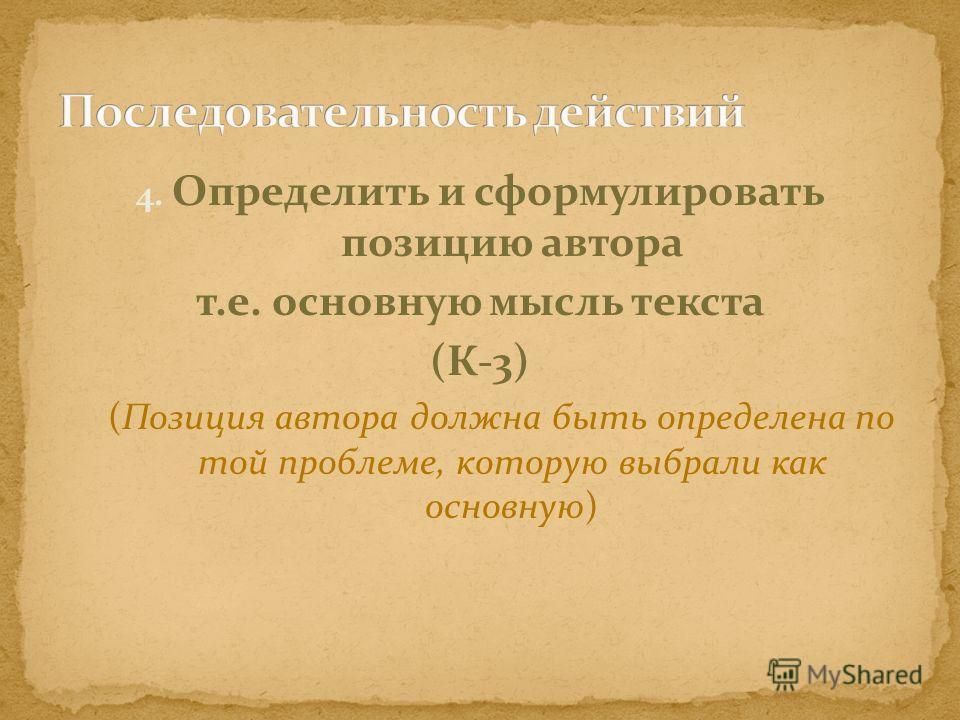 4. Определить и сформулировать позицию автора т.е. основную мысль текста (К-3) (Позиция автора должна быть определена по той проблеме, которую выбрали как основную)