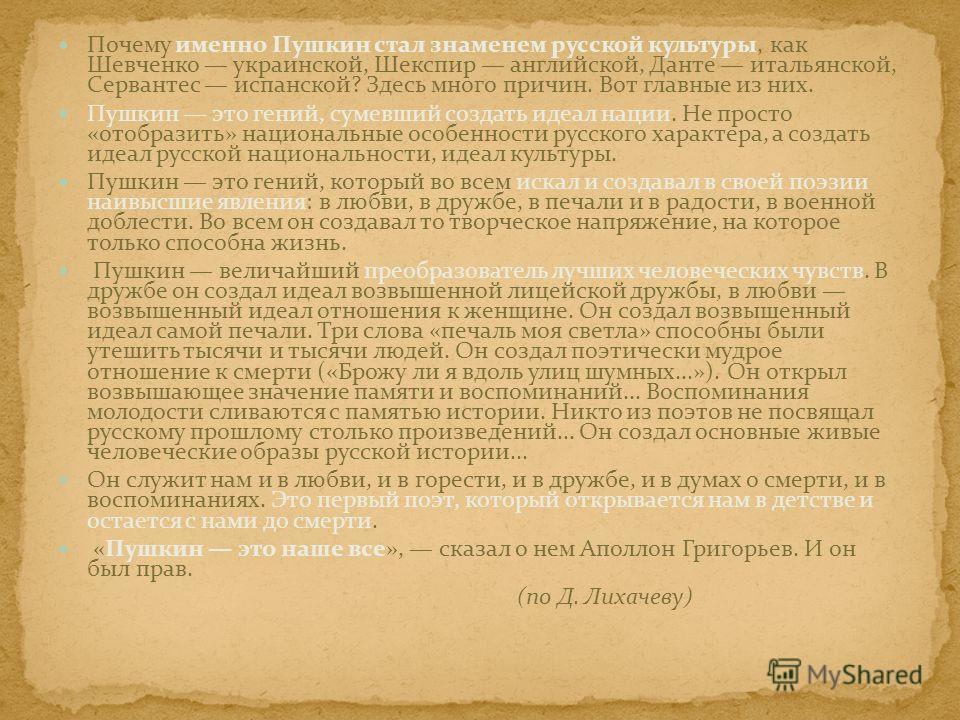 Почему именно Пушкин стал знаменем русской культуры, как Шевченко украинской, Шекспир английской, Данте итальянской, Сервантес испанской? Здесь много причин. Вот главные из них. Пушкин это гений, сумевший создать идеал нации. Не просто «отобразить» н