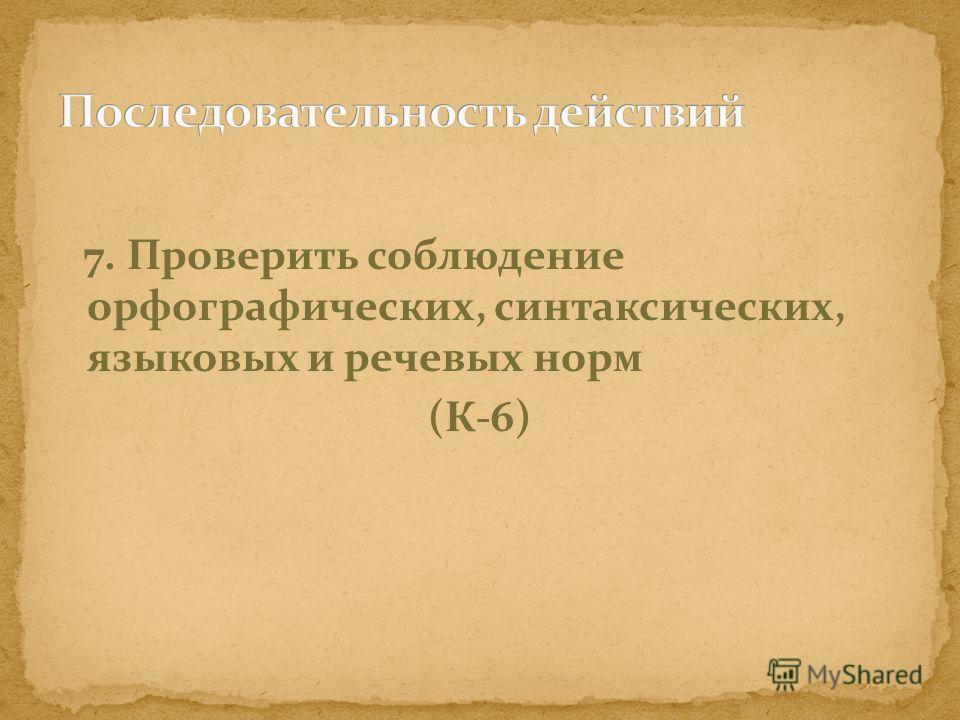 7. Проверить соблюдение орфографических, синтаксических, языковых и речевых норм (К-6)