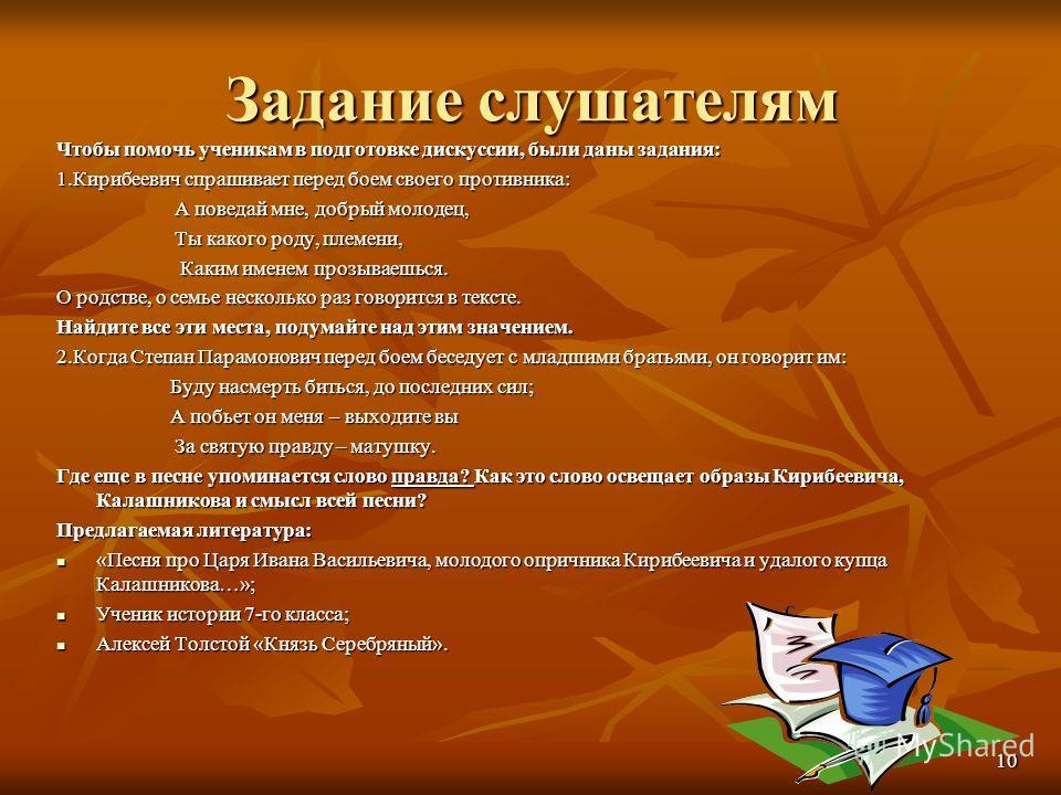 Задание слушателям Чтобы помочь ученикам в подготовке дискуссии, были даны задания: 1. Кирибеевич спрашивает перед боем своего противника: А поведай мне, добрый молодец, А поведай мне, добрый молодец, Ты какого роду, племени, Ты какого роду, племени,