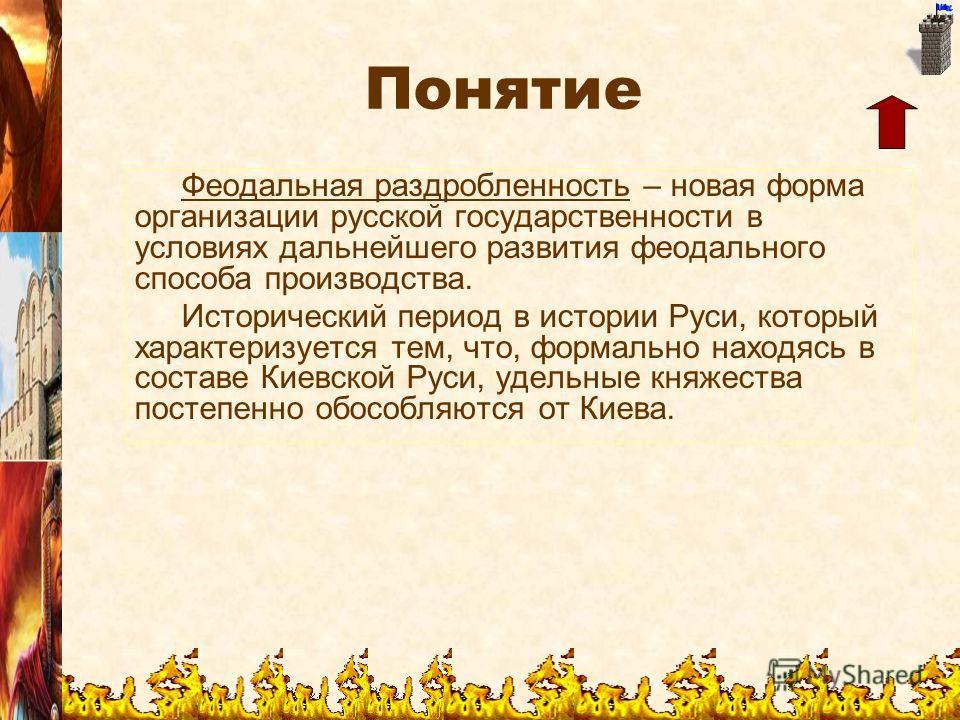 Понятие Феодальная раздробленность – новая форма организации русской государственности в условиях дальнейшего развития феодального способа производства. Исторический период в истории Руси, который характеризуется тем, что, формально находясь в состав