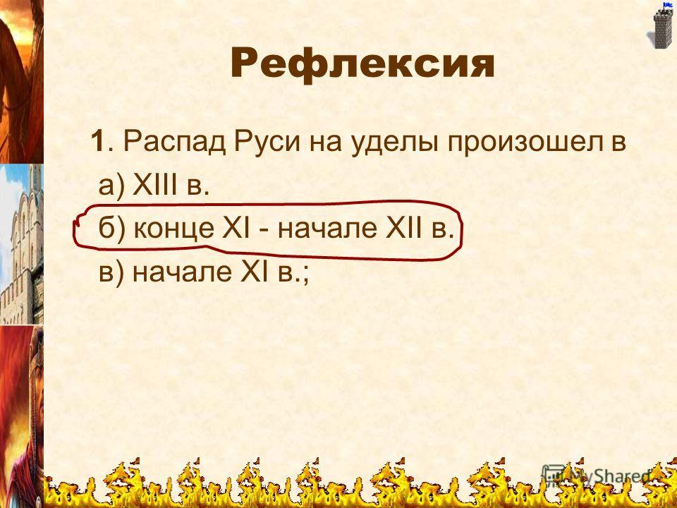 Рефлексия 1. Распад Руси на уделы произошел в а) ХIII в. б) конце XI - начале ХII в. в) начале XI в.;