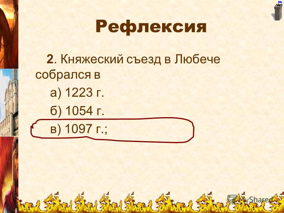 Рефлексия 2. Княжеский съезд в Любече собрался в а) 1223 г. б) 1054 г. в) 1097 г.;