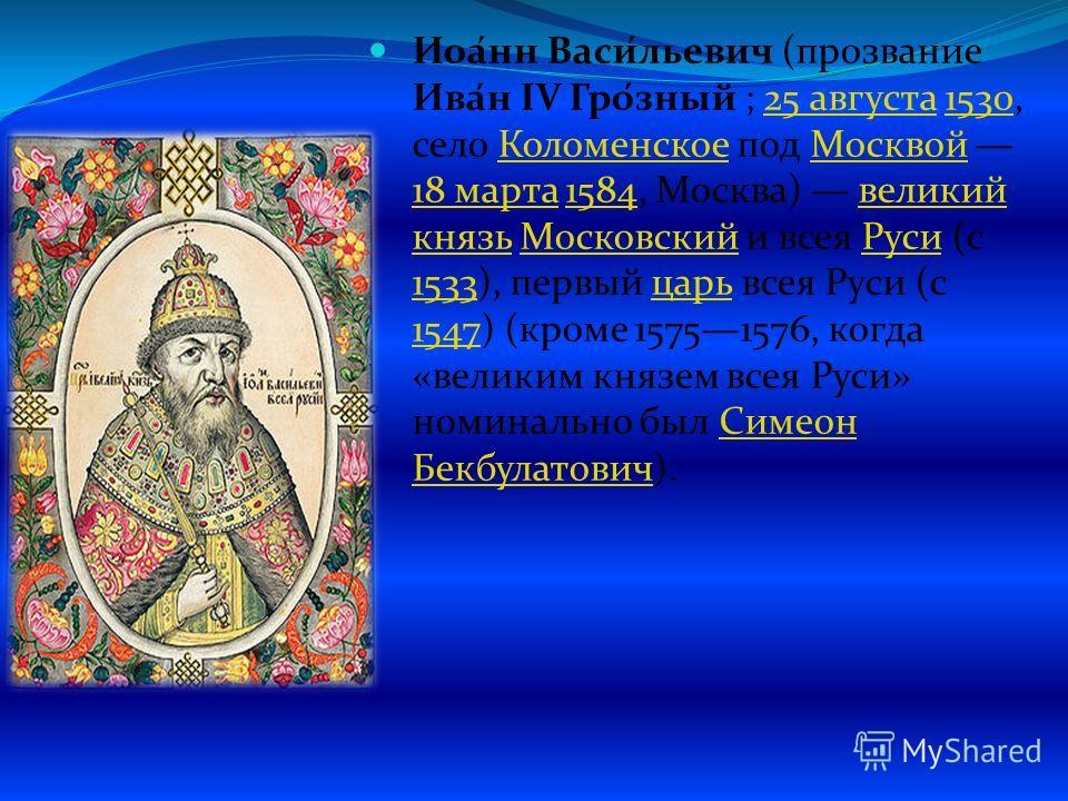Иоа́нн Васи́льевич (прозвание Ива́н IV Гро́зный ; 25 августа 1530, село Коломенское под Москвой 18 марта 1584, Москва) великий князь Московский и всея Руси (с 1533), первый царь всея Руси (с 1547) (кроме 15751576, когда «великим князем всея Руси» ном