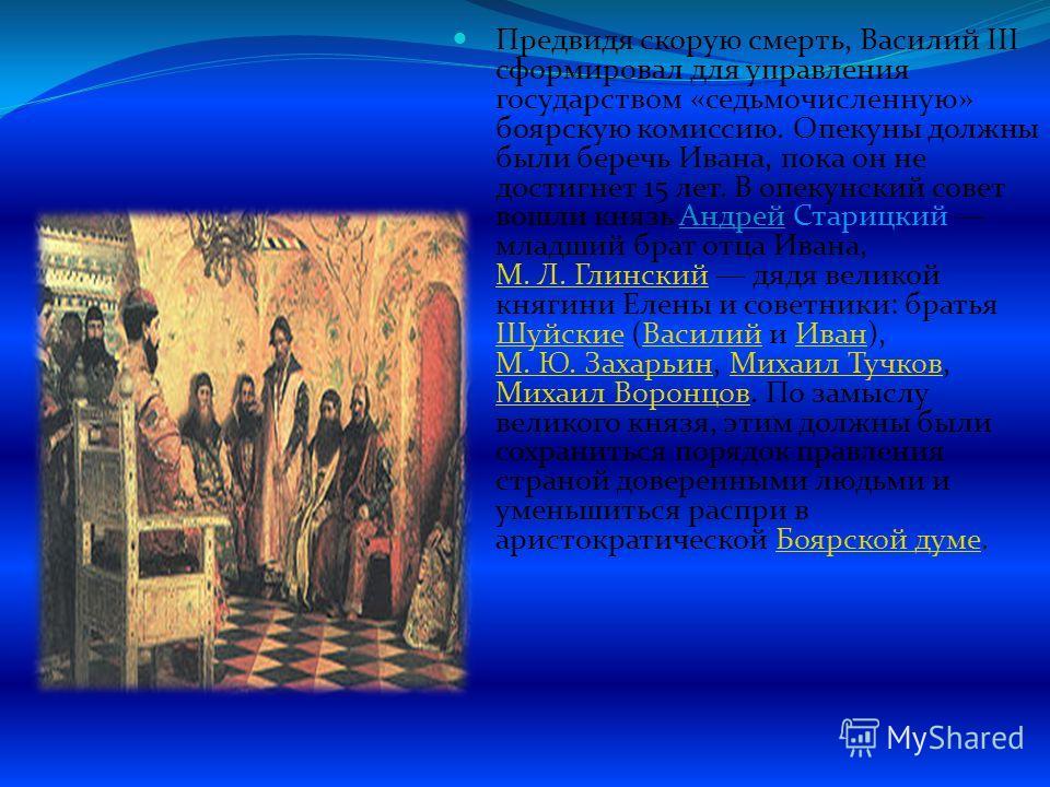 Предвидя скорую смерть, Василий III сформировал для управления государством «седьмочисленную» боярскую комиссию. Опекуны должны были беречь Ивана, пока он не достигнет 15 лет. В опекунский совет вошли князь Андрей Старицкий младший брат отца Ивана, М