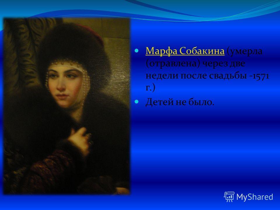 Марфа Собакина (умерла (отравлена) через две недели после свадьбы -1571 г.) Марфа Собакина Детей не было.