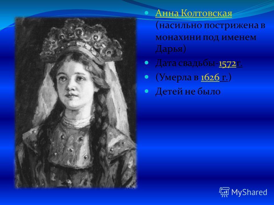 Анна Колтовская (насильно пострижена в монахини под именем Дарья) Анна Колтовская Дата свадьбы-1572 г.1572 (Умерла в 1626 г.)1626 Детей не было