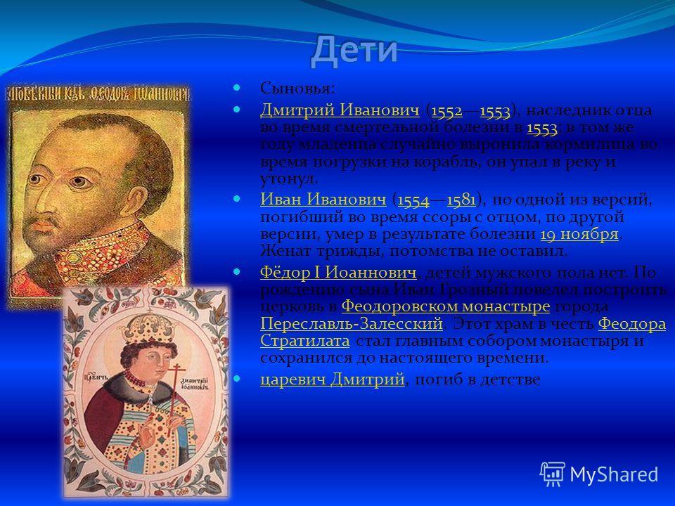 Сыновья: Дмитрий Иванович (15521553), наследник отца во время смертельной болезни в 1553; в том же году младенца случайно выронила кормилица во время погрузки на корабль, он упал в реку и утонул. Дмитрий Иванович 15521553 Иван Иванович (15541581), по