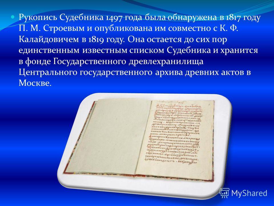 Рукопись Судебника 1497 года была обнаружена в 1817 году П. М. Строевым и опубликована им совместно с К. Ф. Калайдовичем в 1819 году. Она остается до сих пор единственным известным списком Судебника и хранится в фонде Государственного древлехранилища