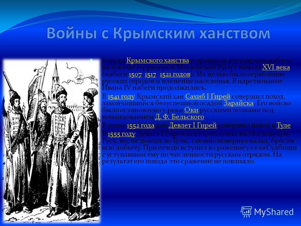 Войска Крымского ханства устраивали регулярные набеги на южные территории Московской Руси с начала XVI века (набеги 1507, 1517, 1521 годов). Их целью было ограбление русских городов и пленение населения. В царствование Ивана IV набеги продолжились.Кр