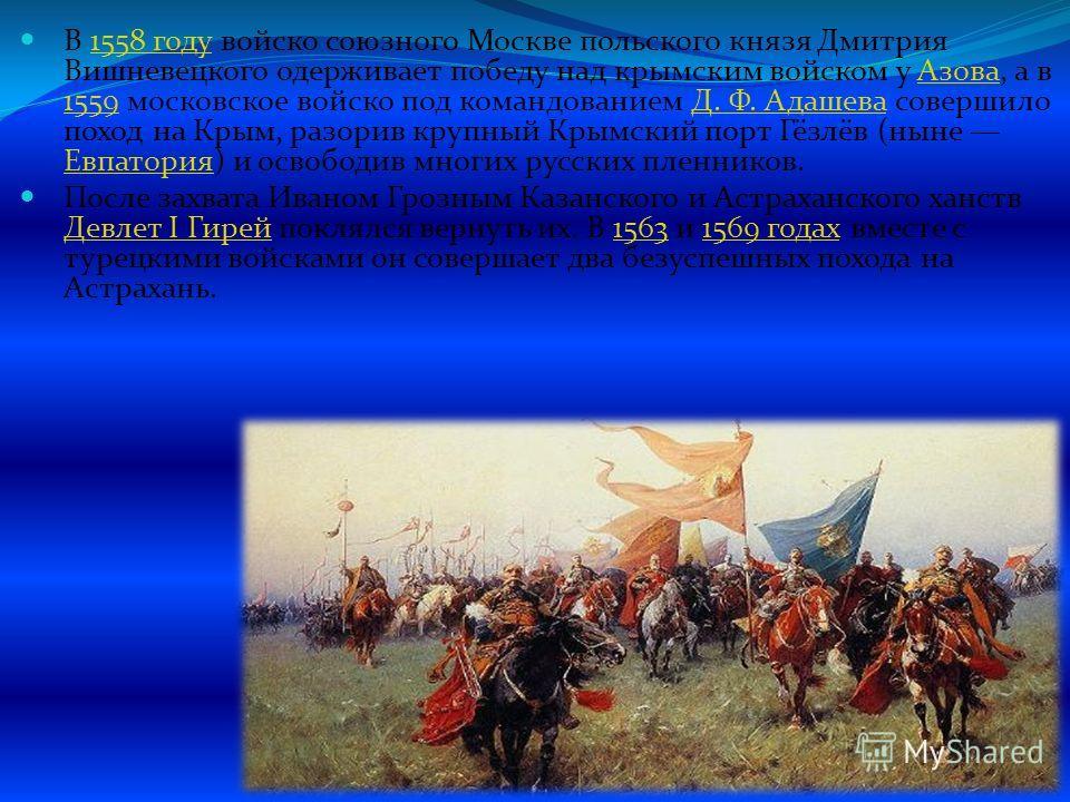 В 1558 году войско союзного Москве польского князя Дмитрия Вишневецкого одерживает победу над крымским войском у Азова, а в 1559 московское войско под командованием Д. Ф. Адашева совершило поход на Крым, разорив крупный Крымский порт Гёзлёв (ныне Евп
