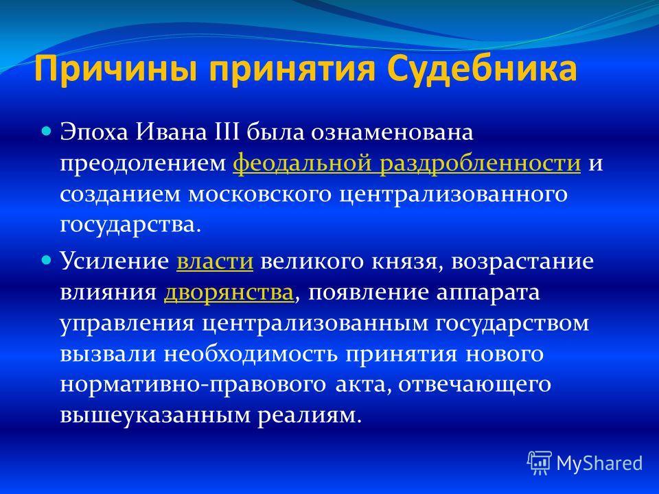Причины принятия Судебника Эпоха Ивана III была ознаменована преодолением феодальной раздробленности и созданием московского централизованного государства.феодальной раздробленности Усиление власти великого князя, возрастание влияния дворянства, появ