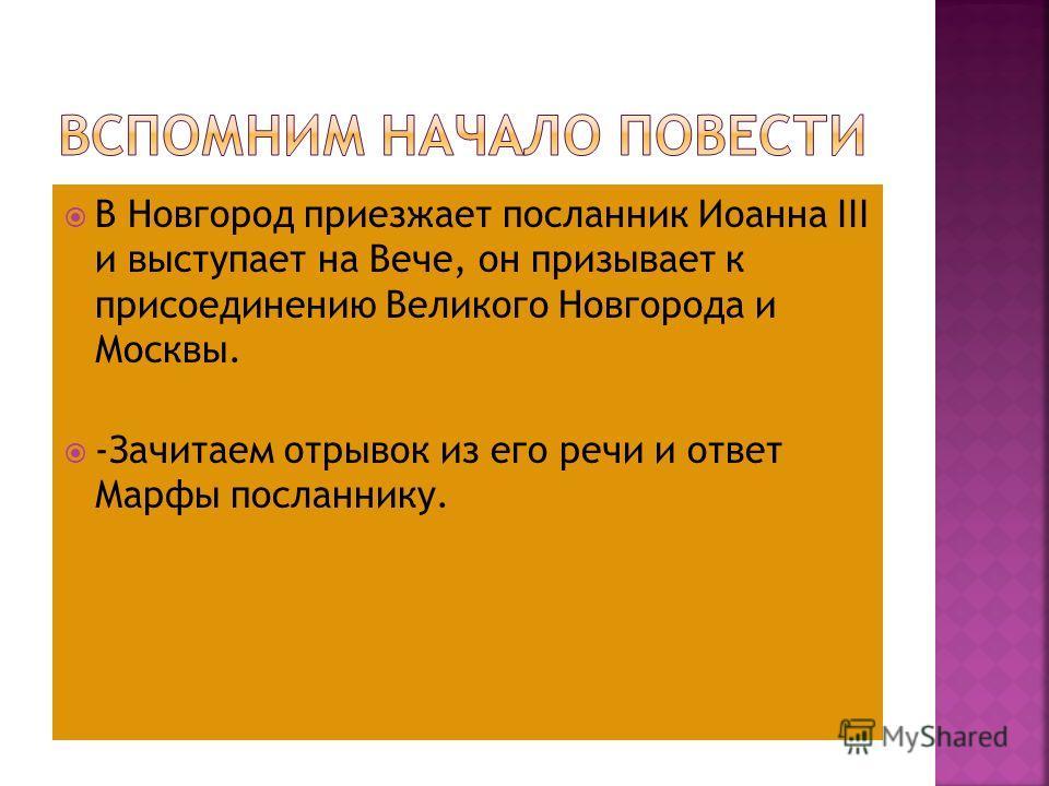 В Новгород приезжает посланник Иоанна III и выступает на Вече, он призывает к присоединению Великого Новгорода и Москвы. -Зачитаем отрывок из его речи и ответ Марфы посланнику.