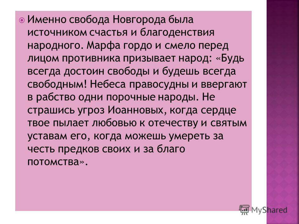 Именно свобода Новгорода была источником счастья и благоденствия народного. Марфа гордо и смело перед лицом противника призывает народ: «Будь всегда достоин свободы и будешь всегда свободным! Небеса правосудны и ввергают в рабство одни порочные народ