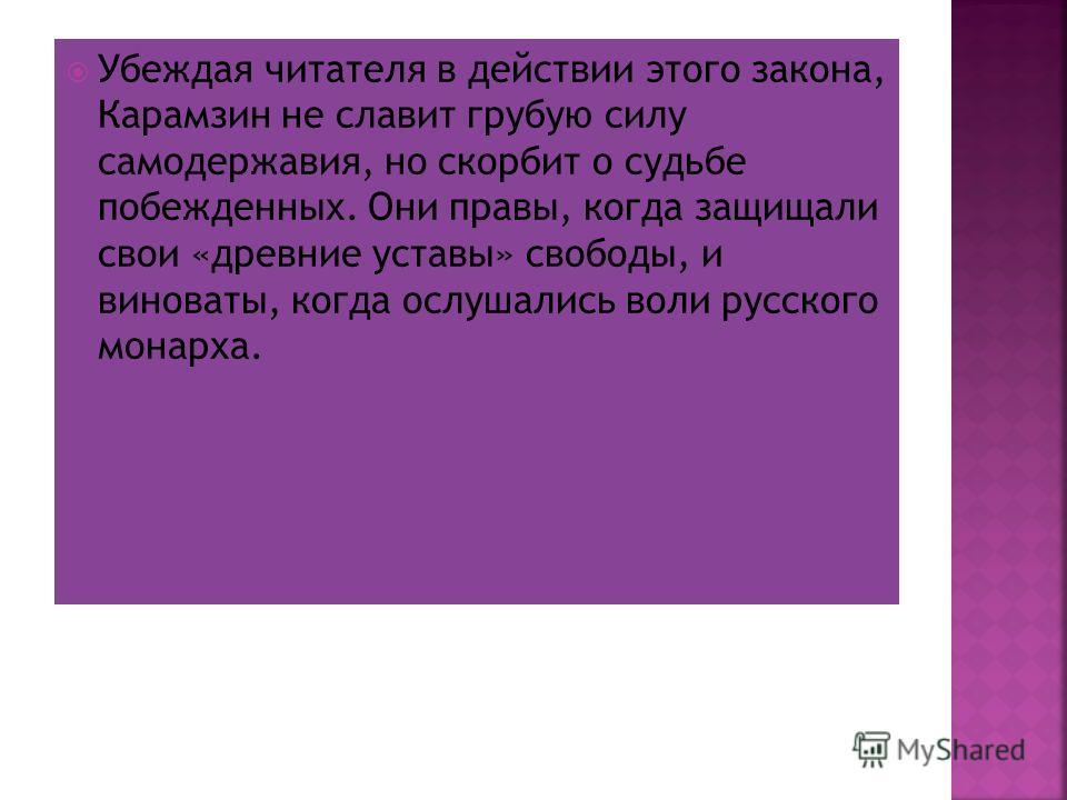 Убеждая читателя в действии этого закона, Карамзин не славит грубую силу самодержавия, но скорбит о судьбе побежденных. Они правы, когда защищали свои «древние уставы» свободы, и виноваты, когда ослушались воли русского монарха.
