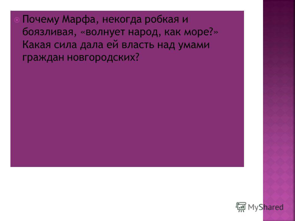Почему Марфа, некогда робкая и боязливая, «волнует народ, как море?» Какая сила дала ей власть над умами граждан новгородских?