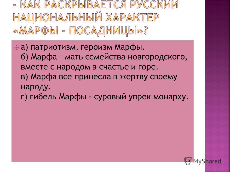 а) патриотизм, героизм Марфы. б) Марфа – мать семейства новгородского, вместе с народом в счастье и горе. в) Марфа все принесла в жертву своему народу. г) гибель Марфы - суровый упрек монарху.