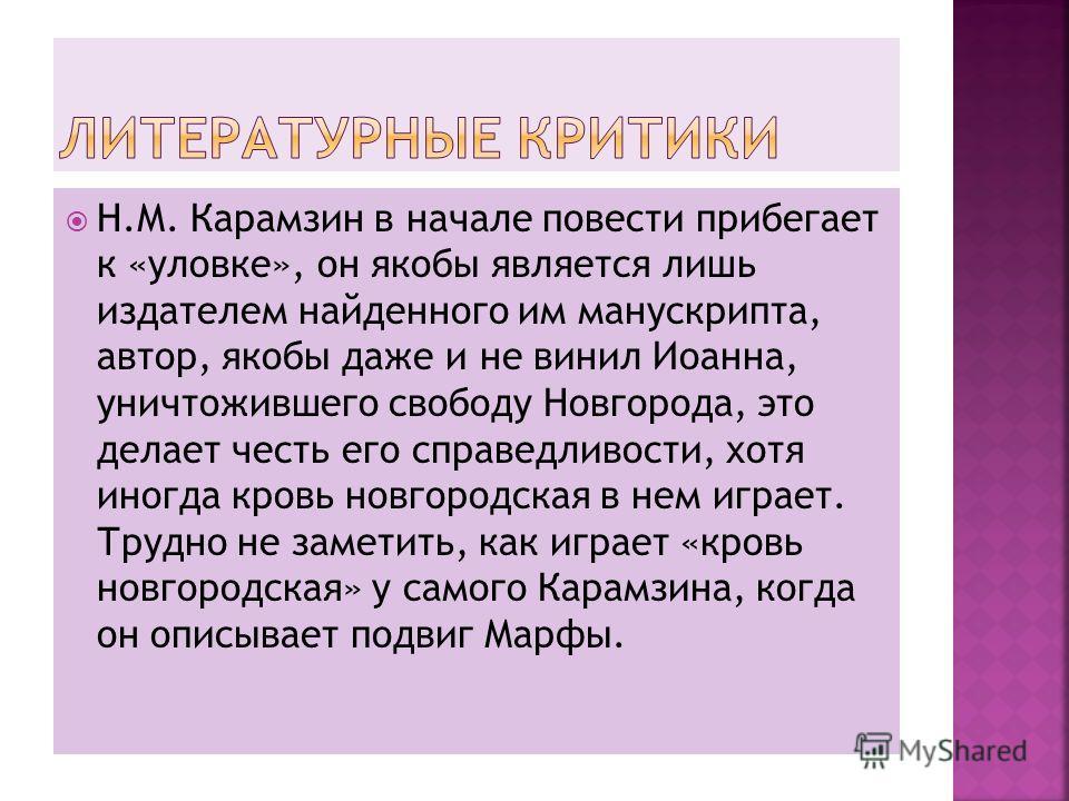 Н.М. Карамзин в начале повести прибегает к «уловке», он якобы является лишь издателем найденного им манускрипта, автор, якобы даже и не винил Иоанна, уничтожившего свободу Новгорода, это делает честь его справедливости, хотя иногда кровь новгородская