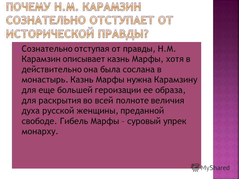 Сознательно отступая от правды, Н.М. Карамзин описывает казнь Марфы, хотя в действительно она была сослана в монастырь. Казнь Марфы нужна Карамзину для еще большей героизации ее образа, для раскрытия во всей полноте величия духа русской женщины, пред
