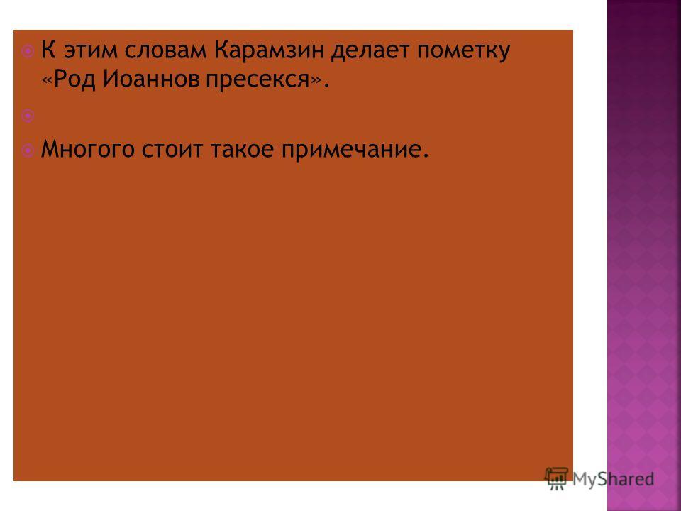 К этим словам Карамзин делает пометку «Род Иоаннов пресекся». Многого стоит такое примечание.