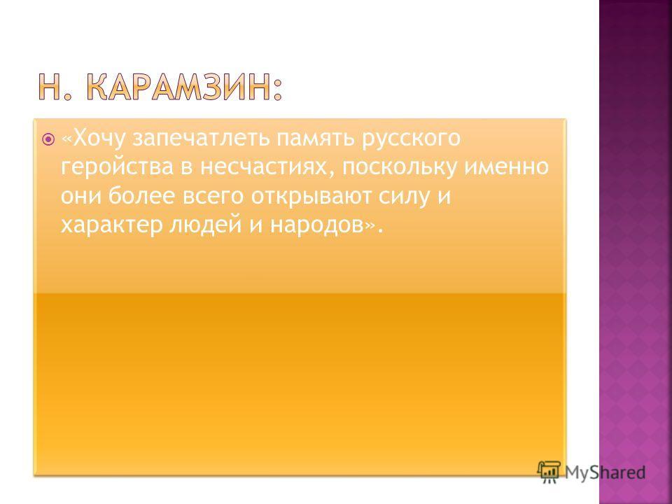 «Хочу запечатлеть память русского геройства в несчастиях, поскольку именно они более всего открывают силу и характер людей и народов».