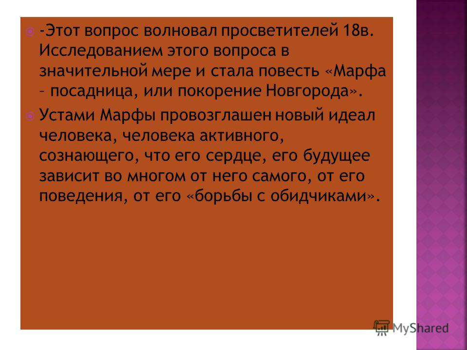 -Этот вопрос волновал просветителей 18 в. Исследованием этого вопроса в значительной мере и стала повесть «Марфа – посадница, или покорение Новгорода». Устами Марфы провозглашен новый идеал человека, человека активного, сознающего, что его сердце, ег