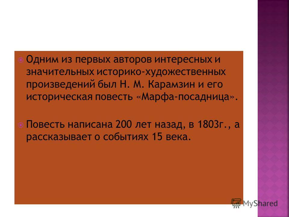 Одним из первых авторов интересных и значительных историко-художественных произведений был Н. М. Карамзин и его историческая повесть «Марфа-посадница». Повесть написана 200 лет назад, в 1803 г., а рассказывает о событиях 15 века.