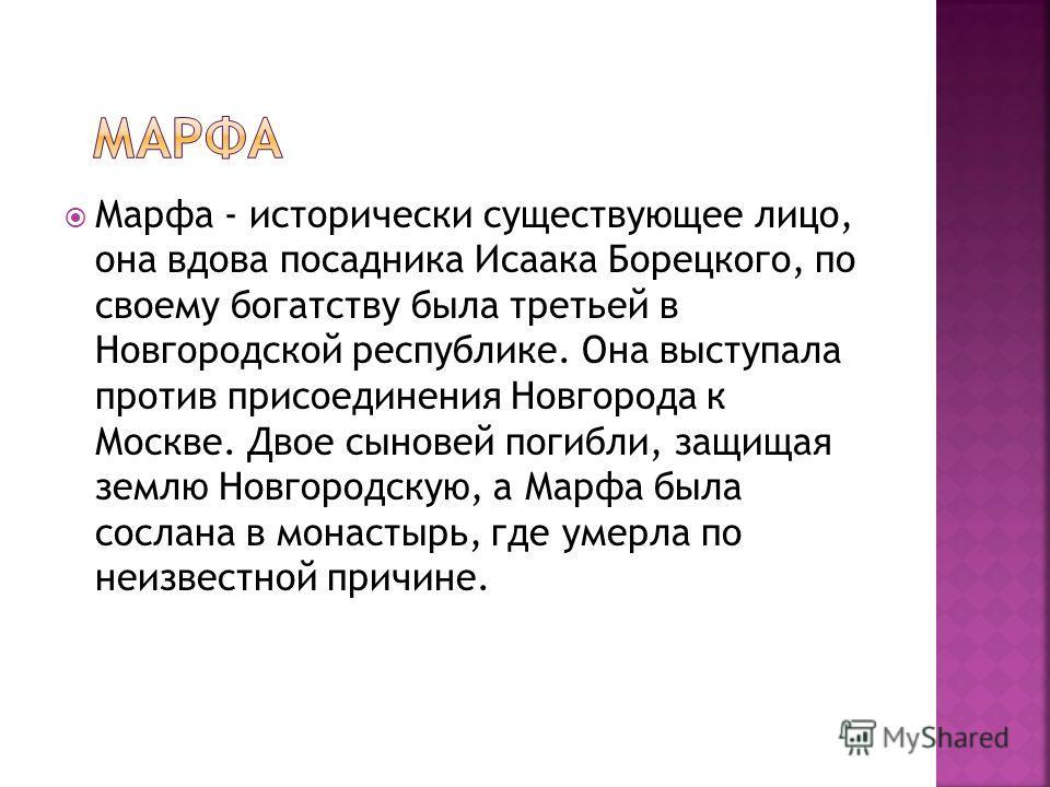 Марфа - исторически существующее лицо, она вдова посадника Исаака Борецкого, по своему богатству была третьей в Новгородской республике. Она выступала против присоединения Новгорода к Москве. Двое сыновей погибли, защищая землю Новгородскую, а Марфа