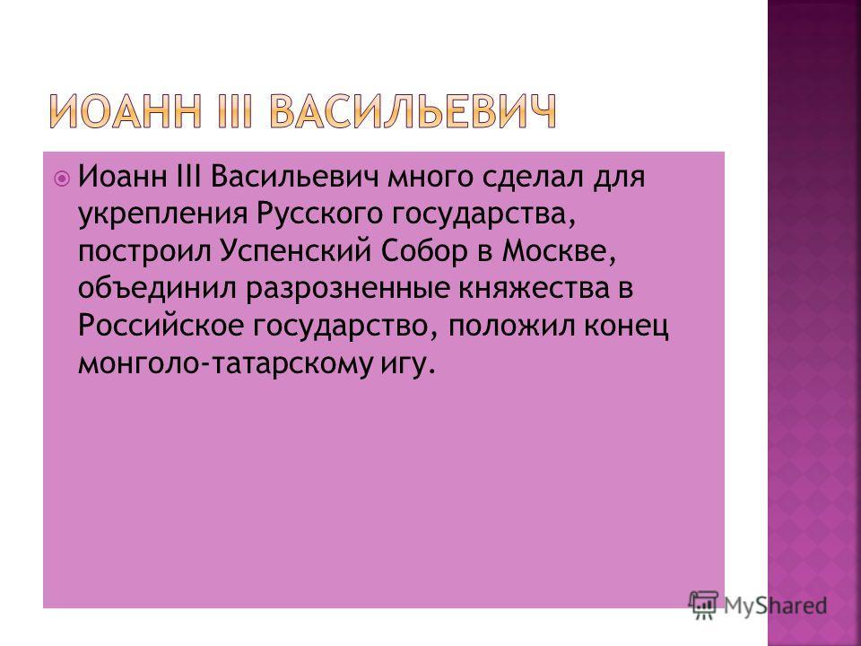 Иоанн III Васильевич много сделал для укрепления Русского государства, построил Успенский Собор в Москве, объединил разрозненные княжества в Российское государство, положил конец монголо-татарскому игу.