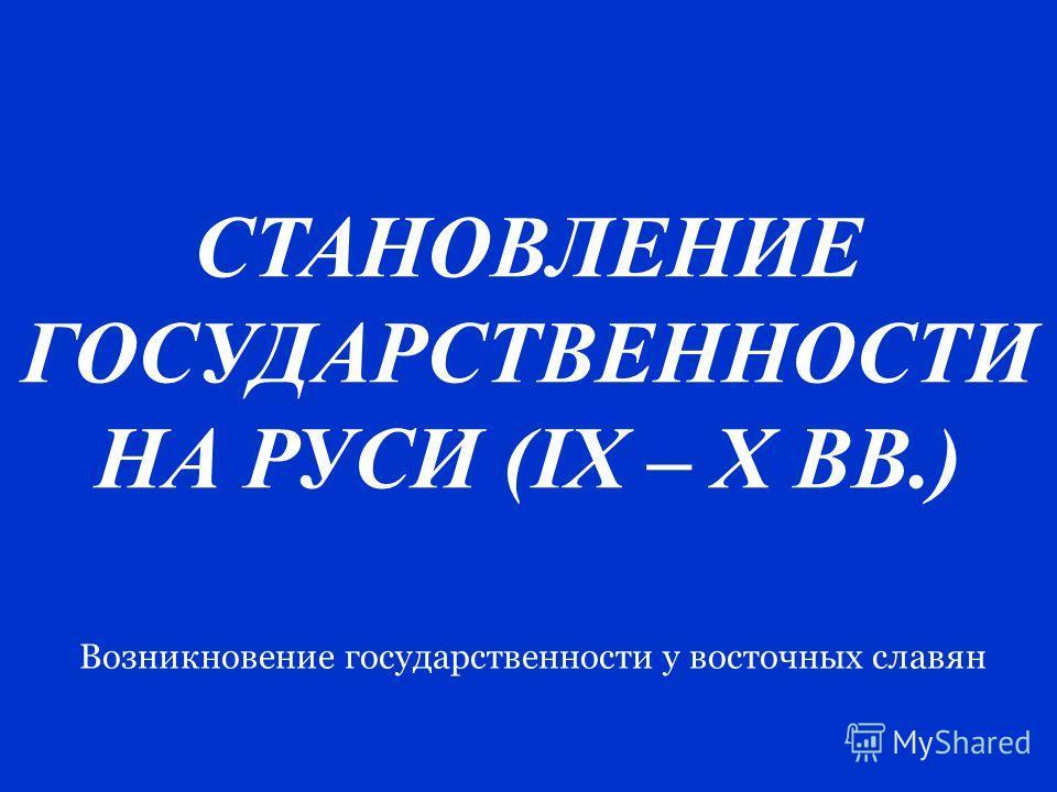 СТАНОВЛЕНИЕ ГОСУДАРСТВЕННОСТИ НА РУСИ (IX – X ВВ.) Возникновение государственности у восточных славян