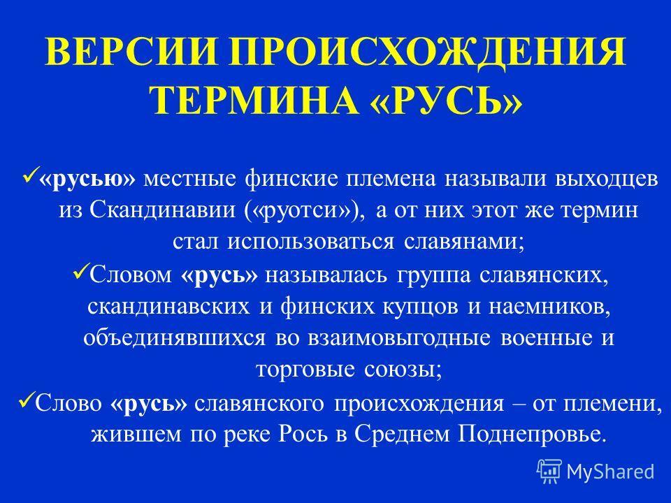 ВЕРСИИ ПРОИСХОЖДЕНИЯ ТЕРМИНА «РУСЬ» «русью» местные финские племена называли выходцев из Скандинавии («руотси»), а от них этот же термин стал использоваться славянами; Словом «русь» называлась группа славянских, скандинавских и финских купцов и наемн