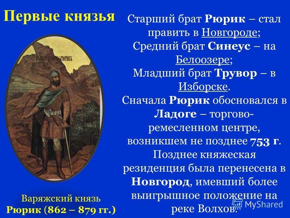Первые князья Варяжский князь Рюрик (862 – 879 гг.) Старший брат Рюрик – стал править в Новгороде; Средний брат Синеус – на Белоозере; Младший брат Трувор – в Изборске. Сначала Рюрик обосновался в Ладоге – торгово- ремесленном центре, возникшем не по