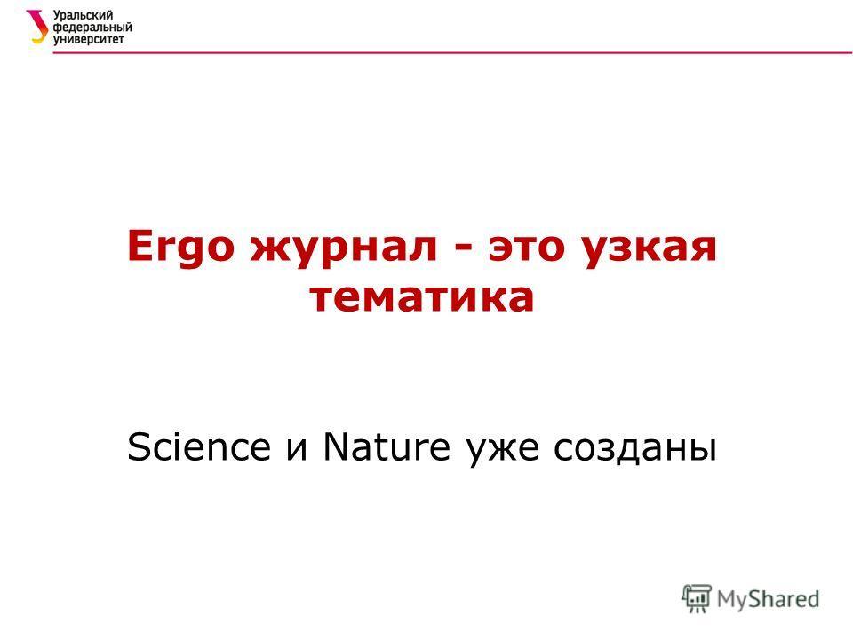 Ergo журнал - это узкая тематика Science и Nature уже созданы