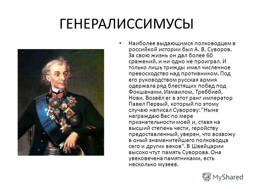 ГЕНЕРАЛИССИМУСЫ Наиболее выдающимся полководцем в российкой истории был А. В. Суворов. За свою жизнь он дал более 60 сражений, и ни одно не проиграл. И только лишь трижды имел численное превосходство над противником. Под его руководством русская арми