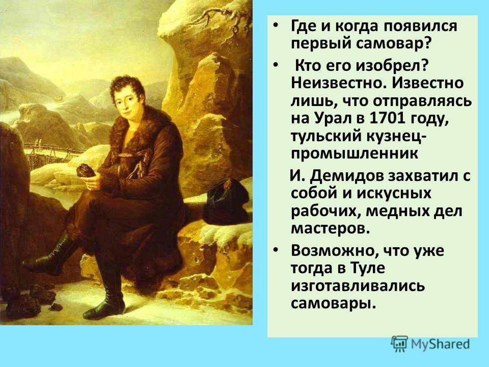 Где и когда появился первый самовар? Кто его изобрел? Неизвестно. Известно лишь, что отправляясь на Урал в 1701 году, тульский кузнец- промышленник И. Демидов захватил с собой и искусных рабочих, медных дел мастеров. Возможно, что уже тогда в Туле из