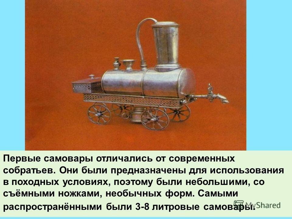 Первые самовары отличались от современных собратьев. Они были предназначены для использования в походных условиях, поэтому были небольшими, со съёмными ножками, необычных форм. Самыми распространёнными были 3-8 литровые самовары.