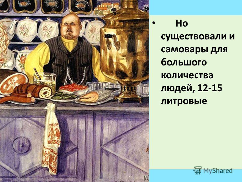 Но существовали и самовары для большого количества людей, 12-15 литровые