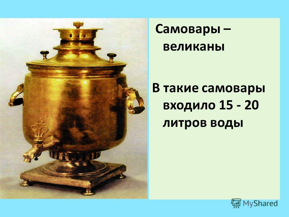 Самовары – великаны В такие самовары входило 15 - 20 литров воды