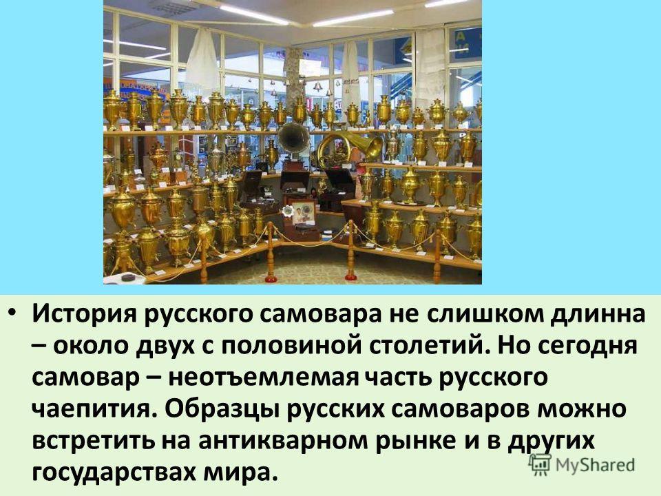 История русского самовара не слишком длинна – около двух с половиной столетий. Но сегодня самовар – неотъемлемая часть русского чаепития. Образцы русских самоваров можно встретить на антикварном рынке и в других государствах мира.