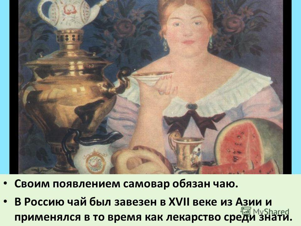 Своим появлением самовар обязан чаю. В Россию чай был завезен в XVII веке из Азии и применялся в то время как лекарство среди знати.
