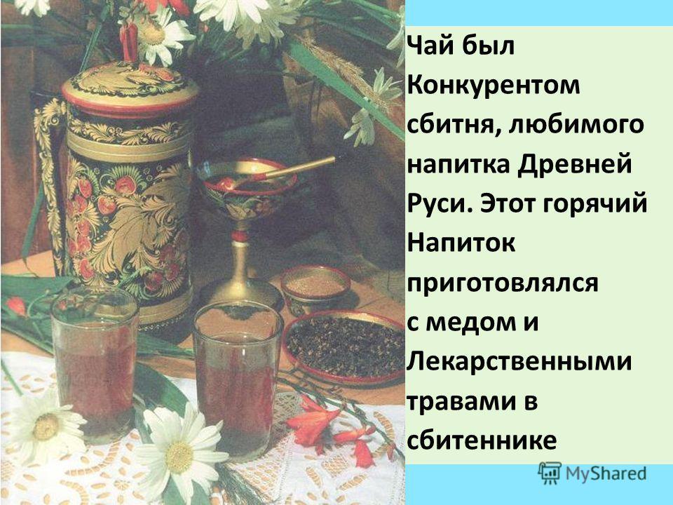 Чай был Конкурентом сбитня, любимого напитка Древней Руси. Этот горячий Напиток приготовлялся с медом и Лекарственными травами в сбитеннике