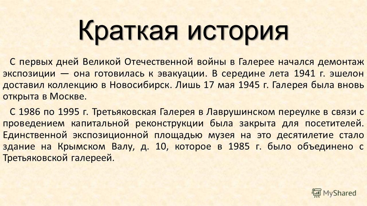 Краткая история С первых дней Великой Отечественной войны в Галерее начался демонтаж экспозиции она готовилась к эвакуации. В середине лета 1941 г. эшелон доставил коллекцию в Новосибирск. Лишь 17 мая 1945 г. Галерея была вновь открыта в Москве. С 19