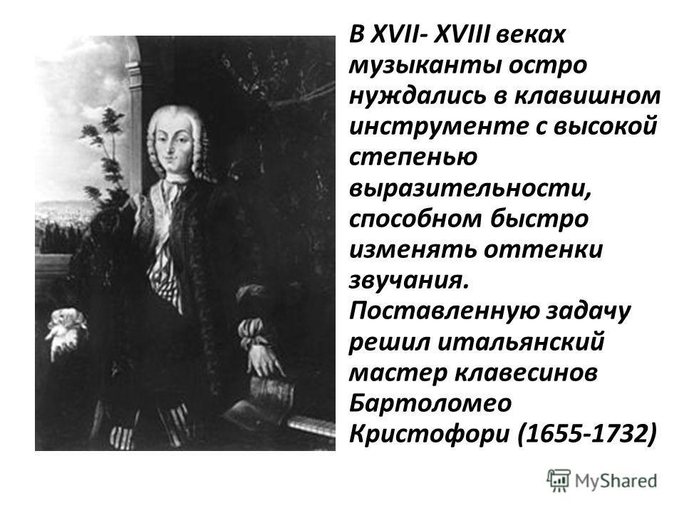 В XVII- XVIII веках музыканты остро нуждались в клавишном инструменте с высокой степенью выразительности, способном быстро изменять оттенки звучания. Поставленную задачу решил итальянский мастер клавесинов Бартоломео Кристофори (1655-1732)