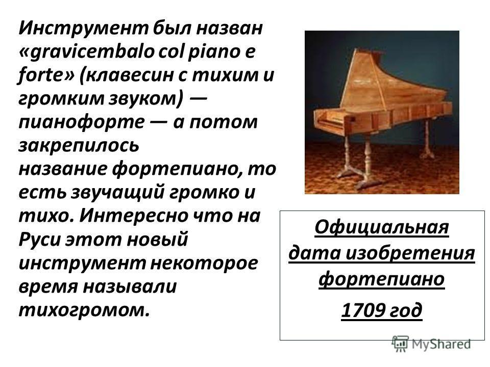 Инструмент был назван «gravicembalo col piano e forte» (клавесин с тихим и громким звуком) пианофорте а потом закрепилось название фортепиано, то есть звучащий громко и тихо. Интересно что на Руси этот новый инструмент некоторое время называли тихогр