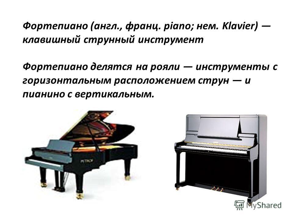 Фортепиано (англ., франц. piano; нем. Klavier) клавишный струнный инструмент Фортепиано делятся на рояли инструменты с горизонтальным расположением струн и пианино с вертикальным.