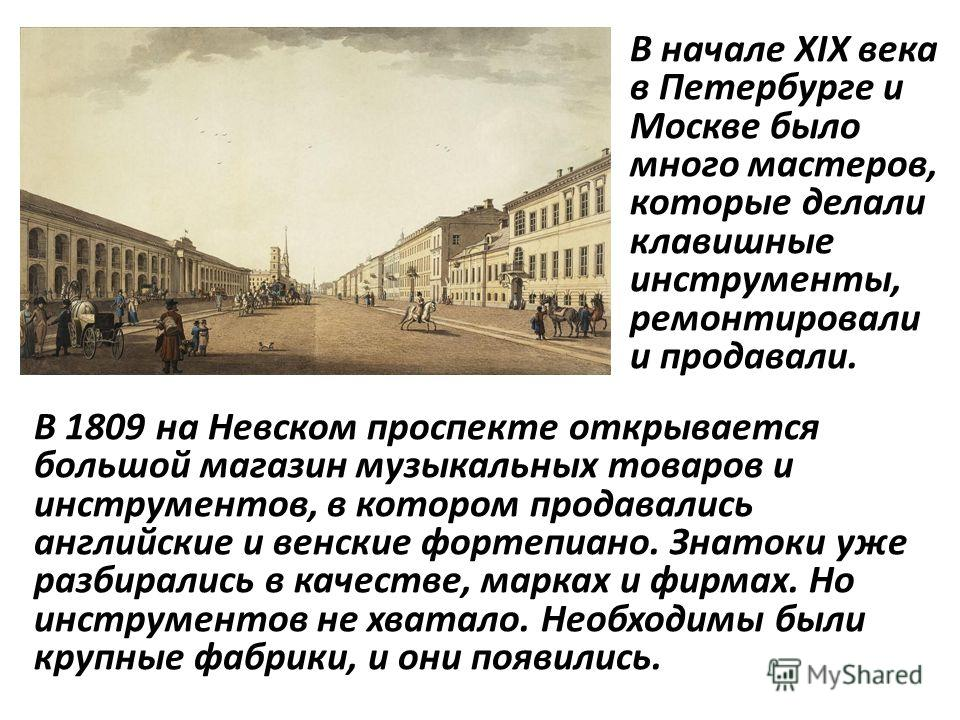В начале XIX века в Петербурге и Москве было много мастеров, которые делали клавишные инструменты, ремонтировали и продавали. В 1809 на Невском проспекте открывается большой магазин музыкальных товаров и инструментов, в котором продавались английские