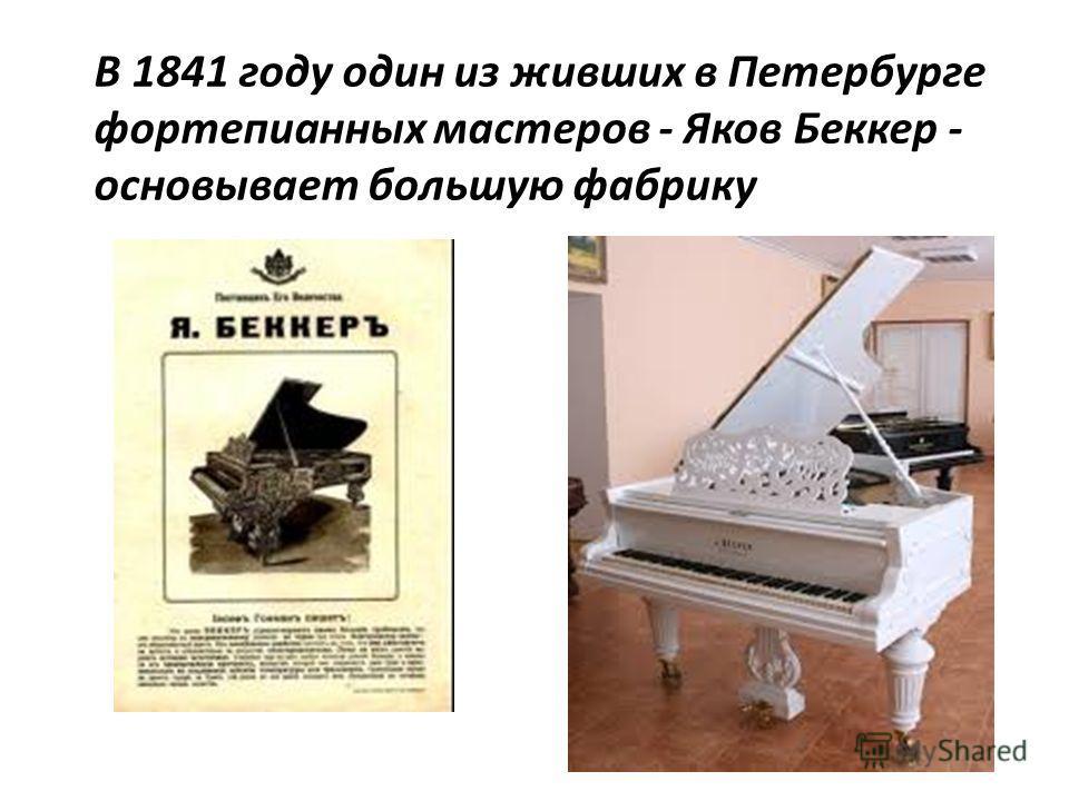 В 1841 году один из живших в Петербурге фортепианных мастеров - Яков Беккер - основывает большую фабрику