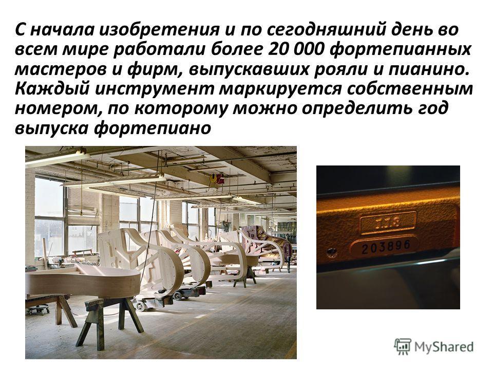 С начала изобретения и по сегодняшний день во всем мире работали более 20 000 фортепианных мастеров и фирм, выпускавших рояли и пианино. Каждый инструмент маркируется собственным номером, по которому можно определить год выпуска фортепиано